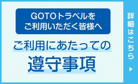 GoToトラベルをご利用いただく皆様へ ご利用にあたっての遵守事項 詳しくはこちら